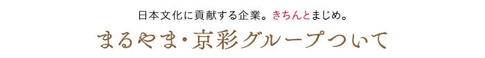 日本文化に貢献する企業。きちんとまじめ。まるやま・京彩グループについて